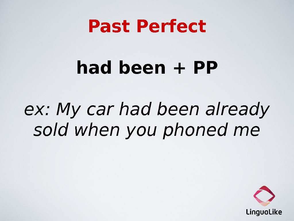 Past Perfect had been + PP ex: My car had been already sold when you phoned