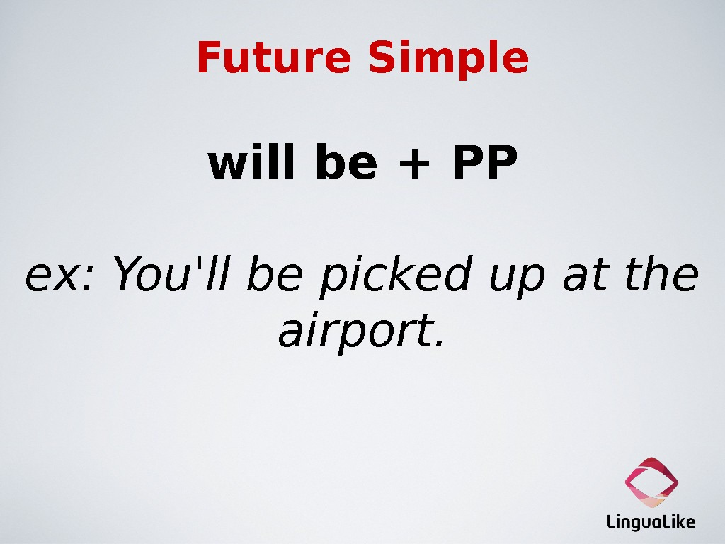 Future Simple will be + PP ex: You'll be picked up at the airport.