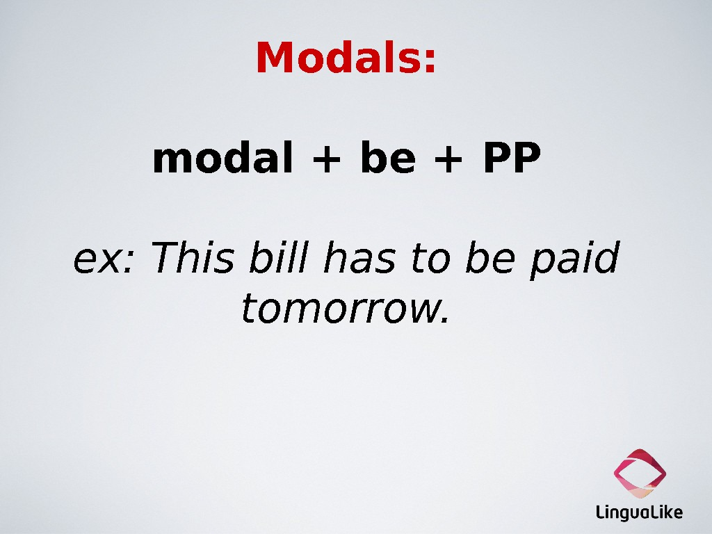 Modals: modal + be + PP ex: This bill has to be paid tomorrow.