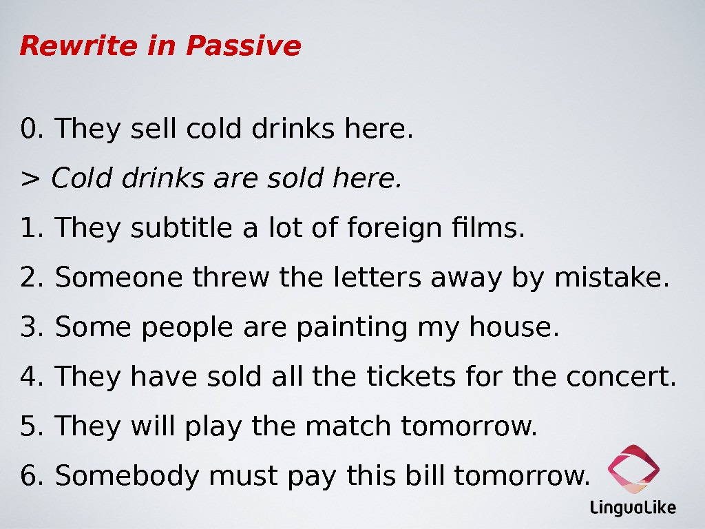 Rewrite in Passive 0. They sell cold drinks here.  Cold drinks are sold here. 1.