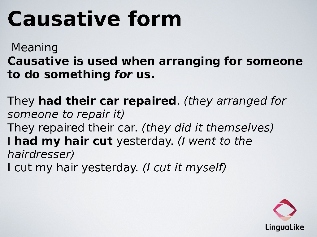 Causative form Meaning Causative is usedwhen arranging for someone to do something for us. They had