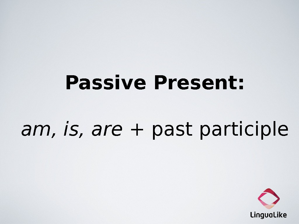Passive Present: am, is, are + past participle