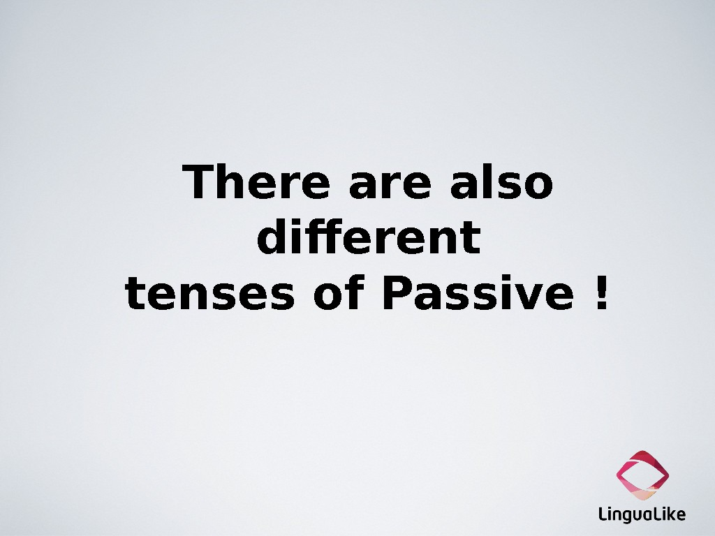 There also different tenses of Passive !