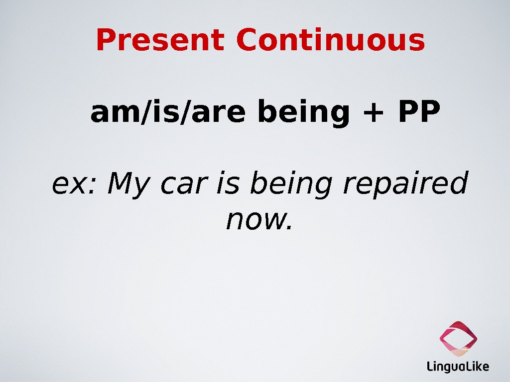 Present Continuous  am/is/are being + PP ex: My car is being repaired now.