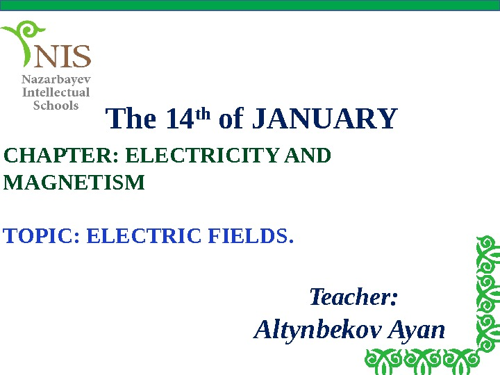 The 14 th of JANUARY CHAPTER: ELECTRICITY AND MAGNETISM TOPIC: ELECTRIC FIELDS. Teacher: Altynbekov Ayan