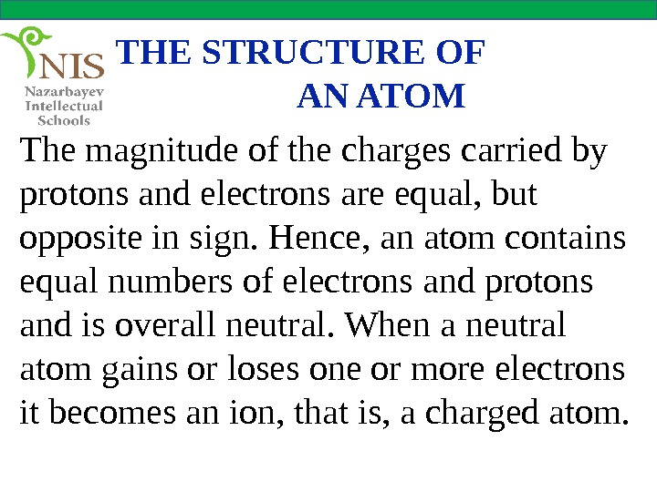 THE STRUCTURE OF    AN ATOM The magnitude of the charges carried by protons