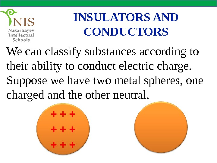 INSULATORS AND CONDUCTORS We can classify substances according to their ability to conduct electric charge.