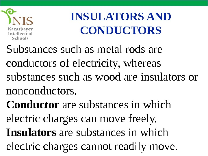INSULATORS AND CONDUCTORS Substances such as metal rods are conductors of electricity, whereas substances such as