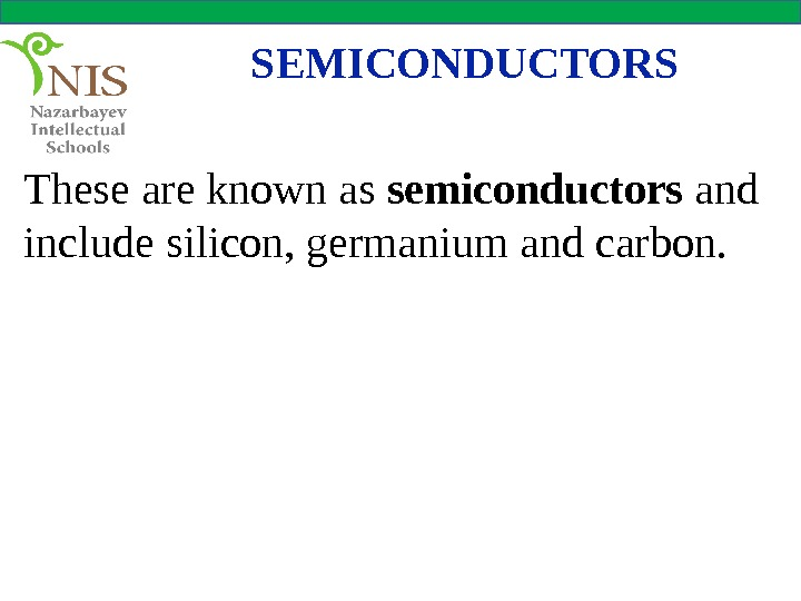 SEMICONDUCTORS These are known as semiconductors and include silicon, germanium and carbon.