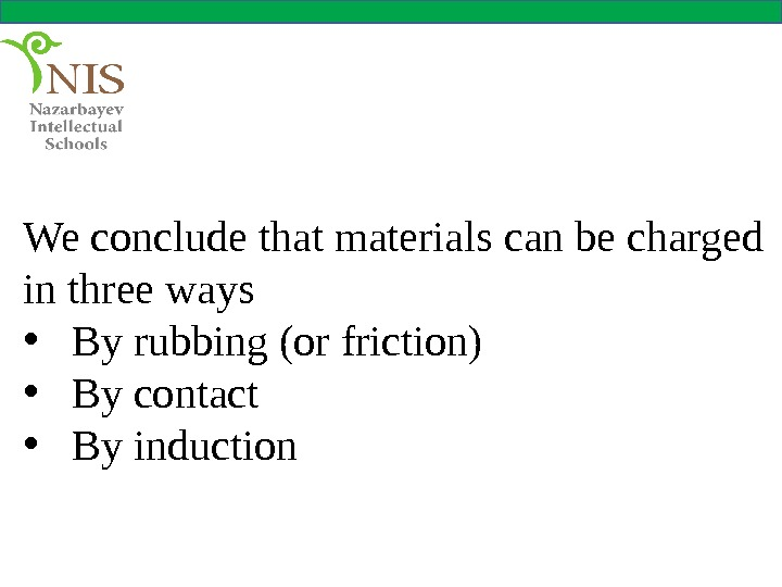 We conclude that materials can be charged in three ways • By rubbing (or friction) •