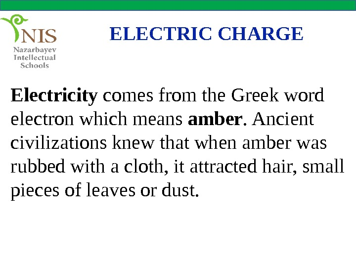 ELECTRIC CHARGE Electricity comes from the Greek word electron which means amber. Ancient civilizations knew that