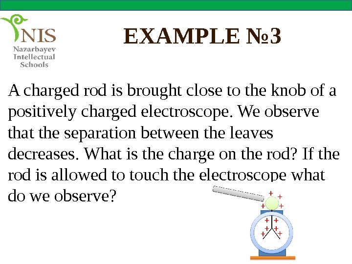 EXAMPLE № 3 A charged rod is brought close to the knob of a positively charged