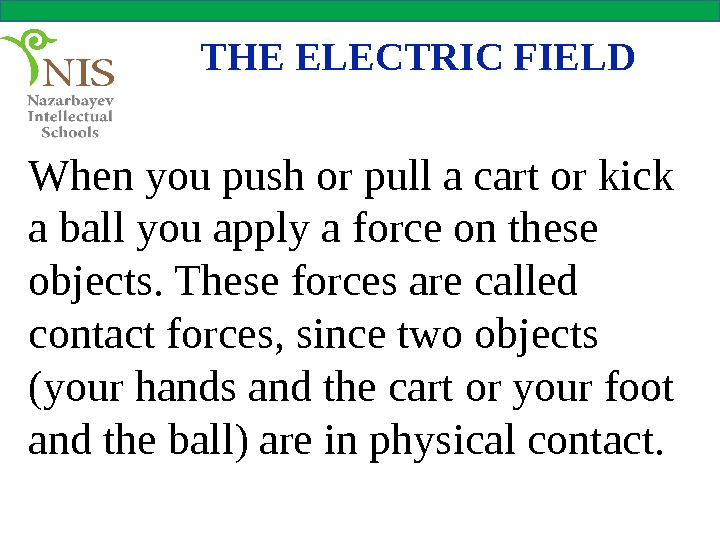 THE ELECTRIC FIELD When you push or pull a cart or kick a ball you apply