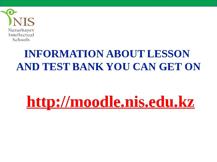 INFORMATION ABOUT LESSON AND TEST BANK YOU CAN GET ON http: //moodle. nis. edu. kz
