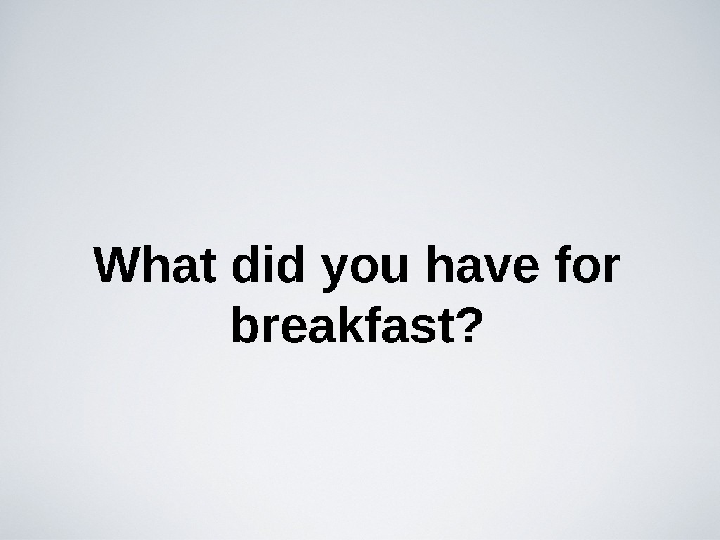 What did you have for breakfast?