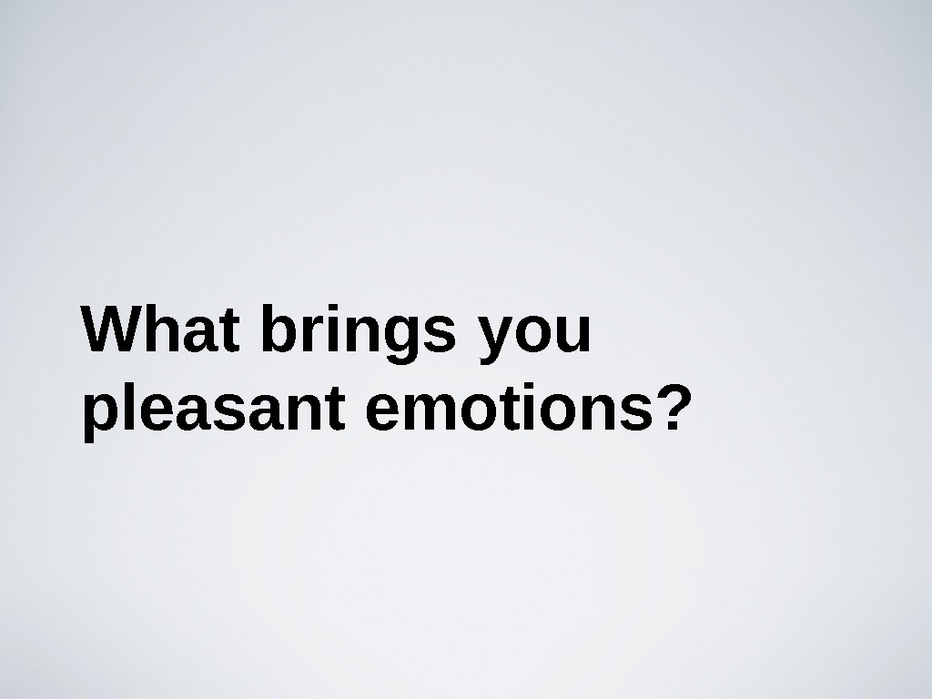What brings you pleasant emotions?