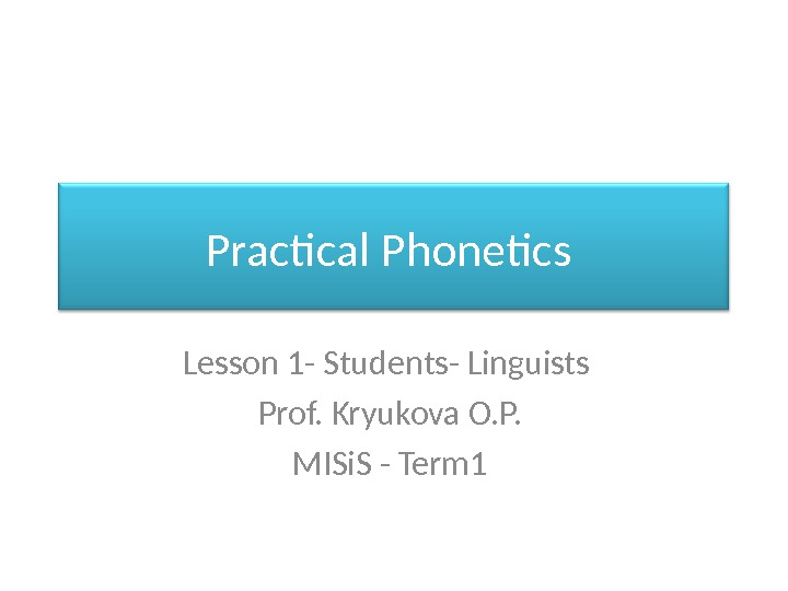 Practical Phonetics Lesson 1 - Students- Linguists  Prof. Kryukova O. P.  MISi. S -
