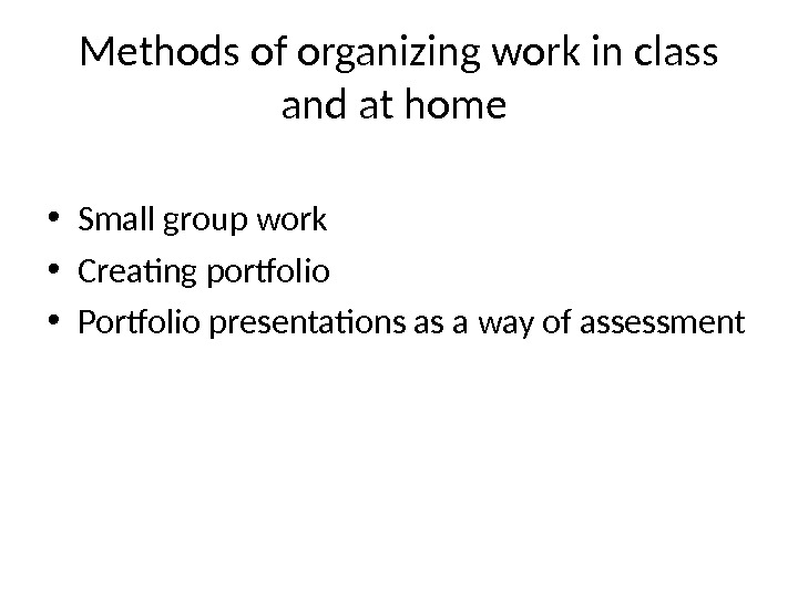 Methods of organizing work in class and at home  • Small group work  •