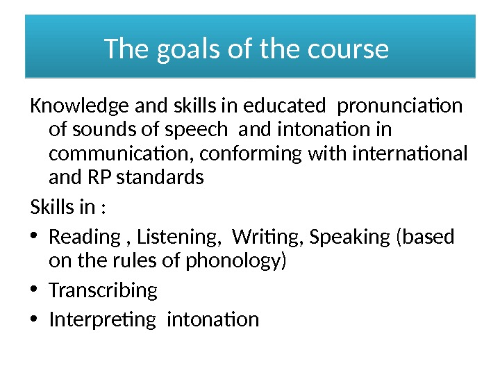 The goals of the course Knowledge and skills in educated pronunciation of sounds of speech and