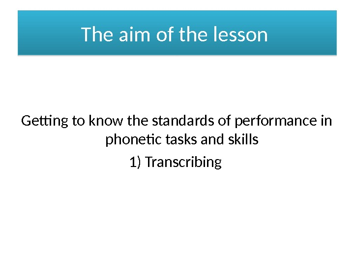 The aim of the lesson Getting to know the standards of performance in phonetic tasks and