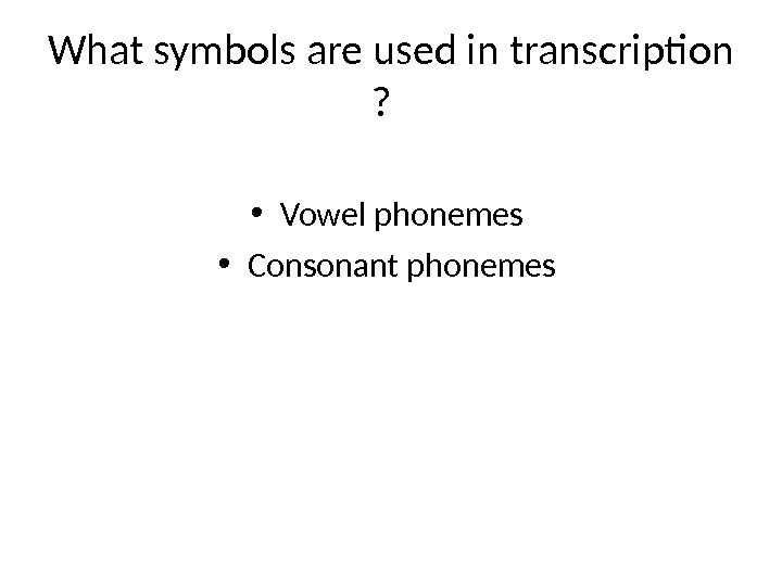 What symbols are used in transcription ? • Vowel phonemes  • Consonant phonemes