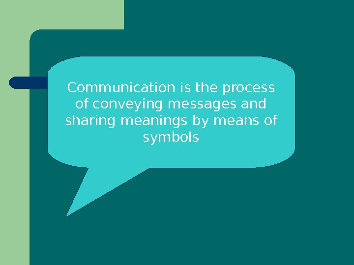 Communication is the process of conveying messages and sharing meanings by means of symbols