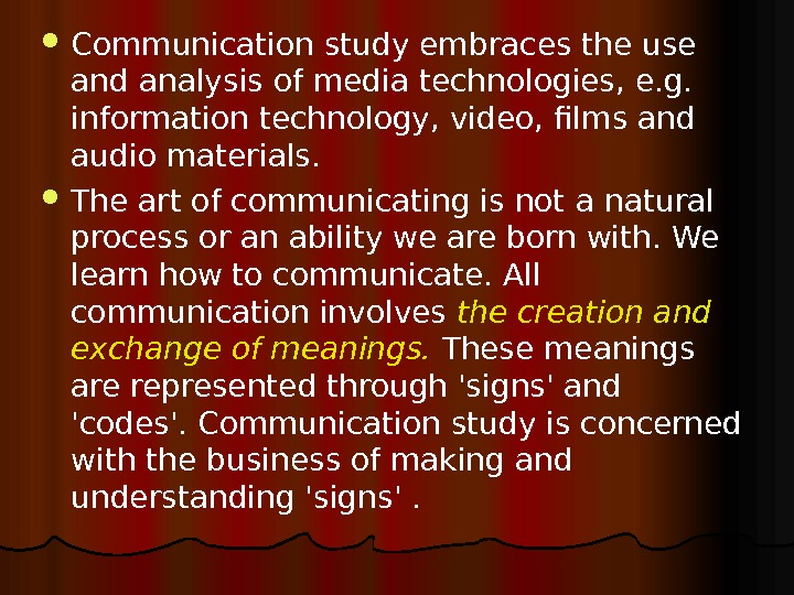 Communication study embraces the use and analysis of media technologies, e. g.  information technology,