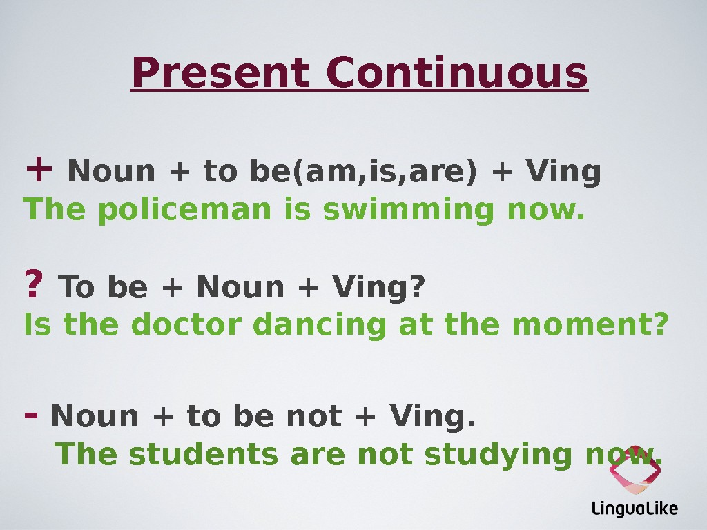 Present Continuous + Noun + to be(am, is, are) + Ving The policeman is swimming now.