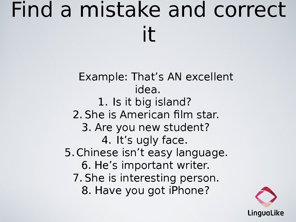 Find a mistake and correct it  Example: That ' s AN excellent idea. 1. Is