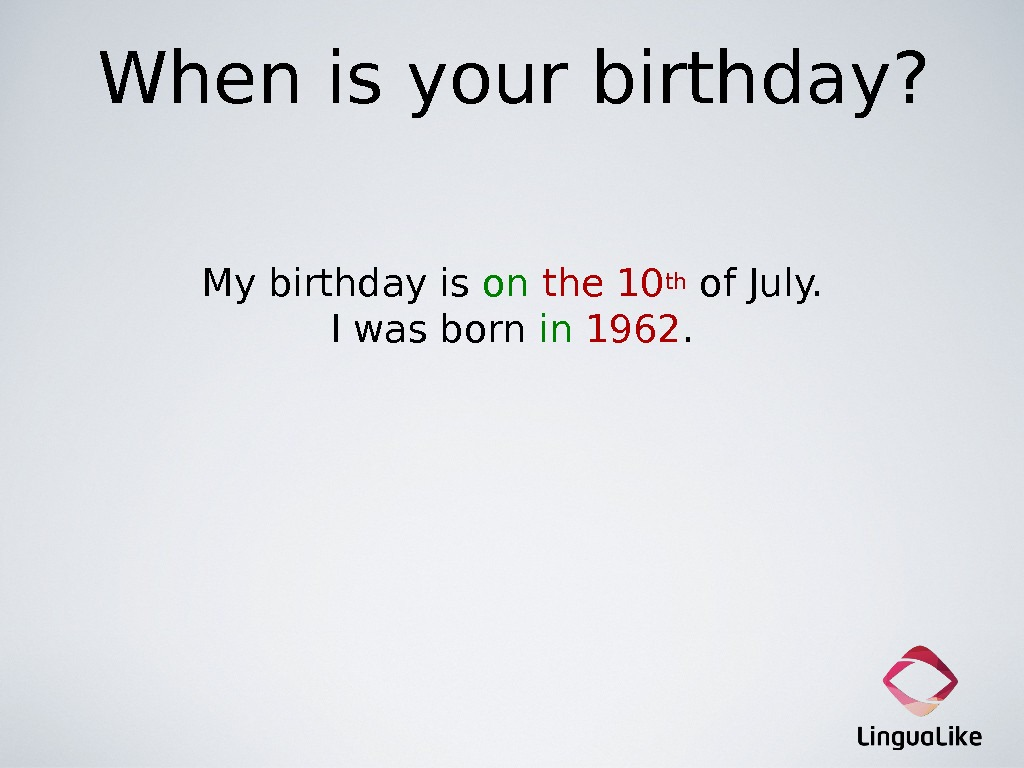 When is your birthday? My birthday is on the 10 th  of July. I was