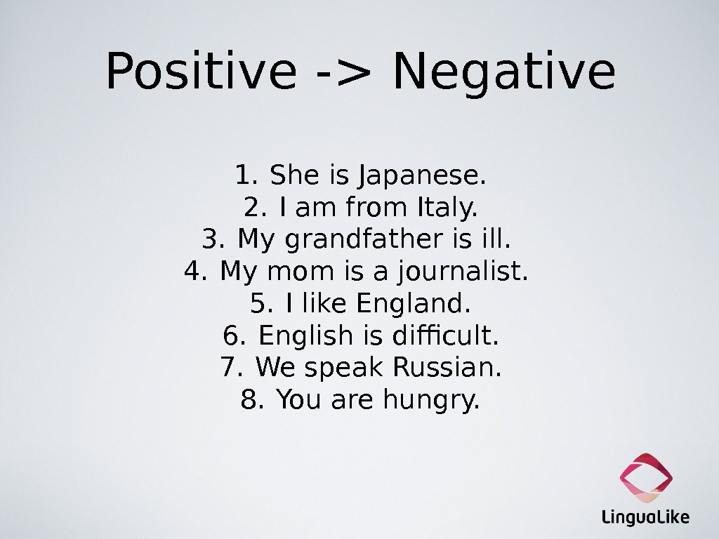 Positive - Negative 1. She is Japanese. 2. I am from Italy. 3. My grandfather is