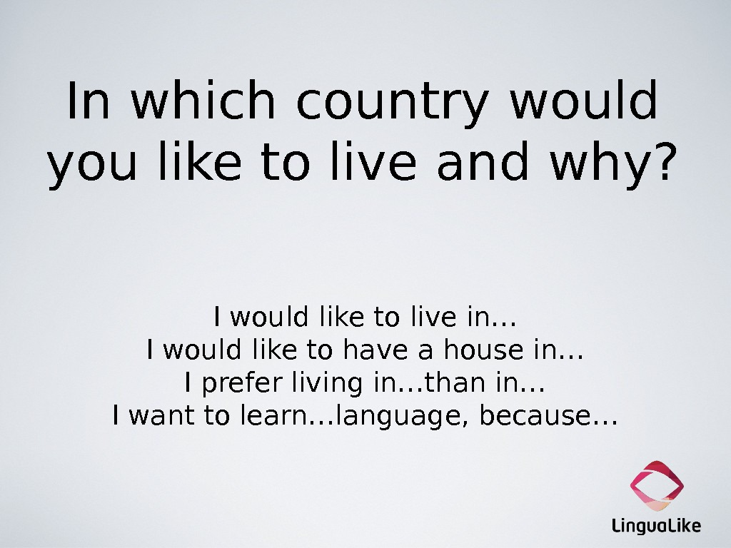 In which country would you like to live and why? I would like to live in…