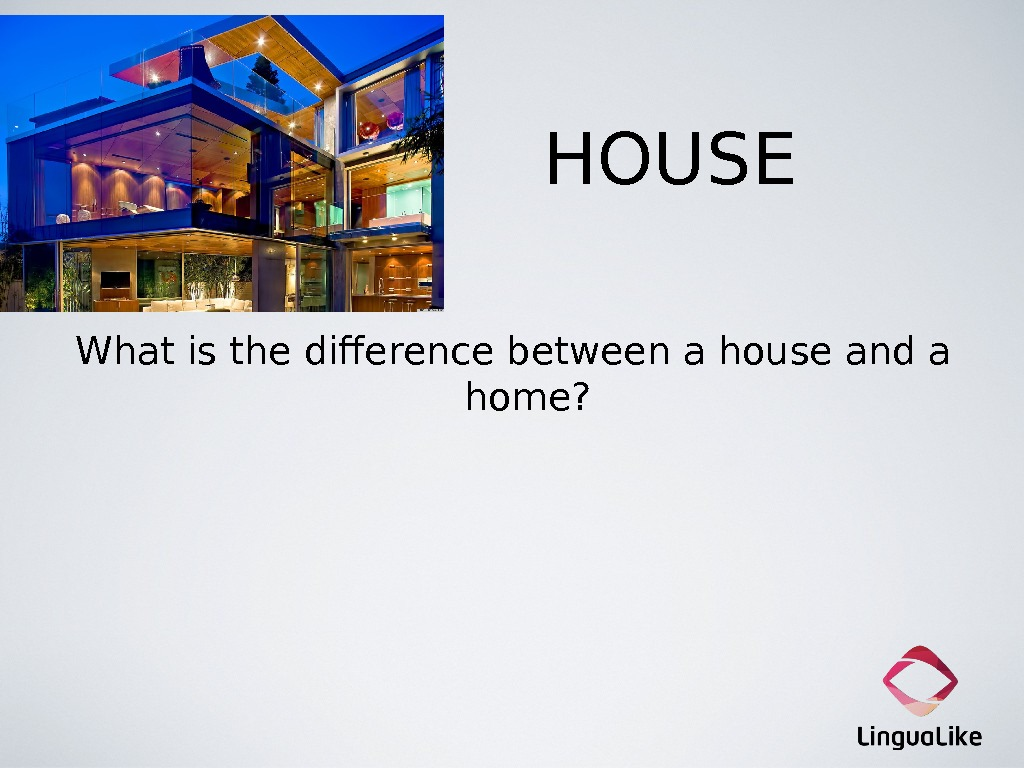 HOUSE What is the difference between a house and a home?