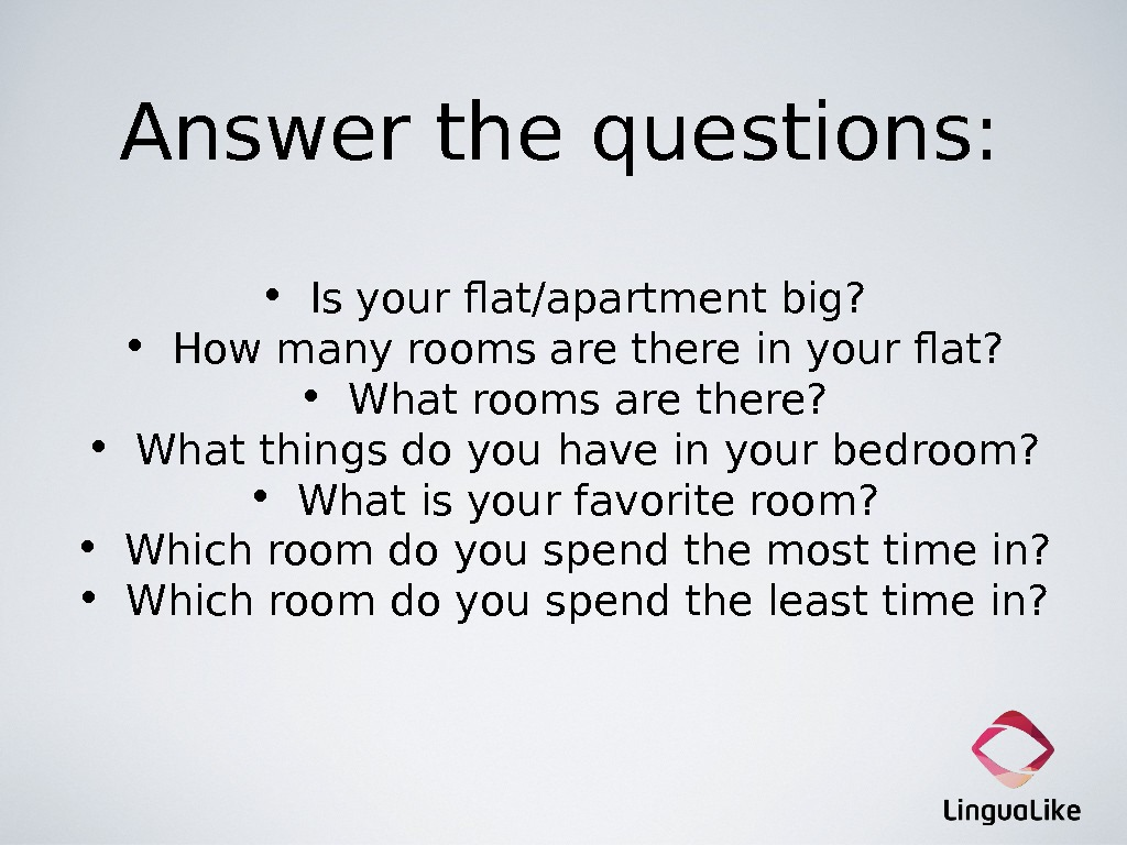 Answer the questions:  • Is your flat/apartment big?  • How many rooms are there