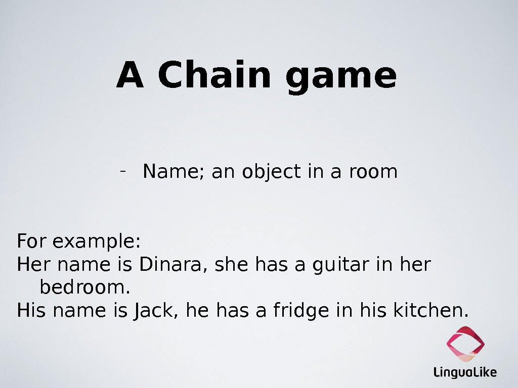 A Chain game - Name; an object in a room For example: Her name is Dinara,