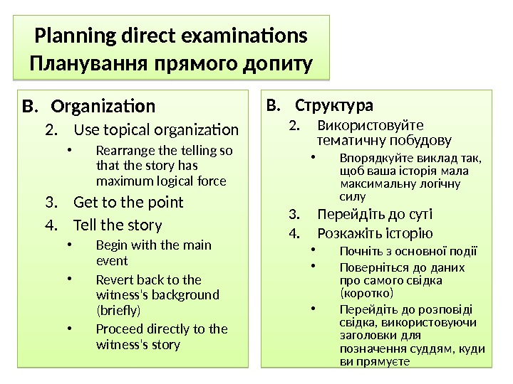 Planning direct examinations Планування прямого допиту B. Organization 2. Use topical organization • Rearrange the telling