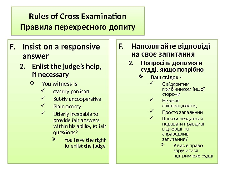 Rules of Cross Examination Правила перехресного допиту F. Insist on a responsive answer 2. Enlist the