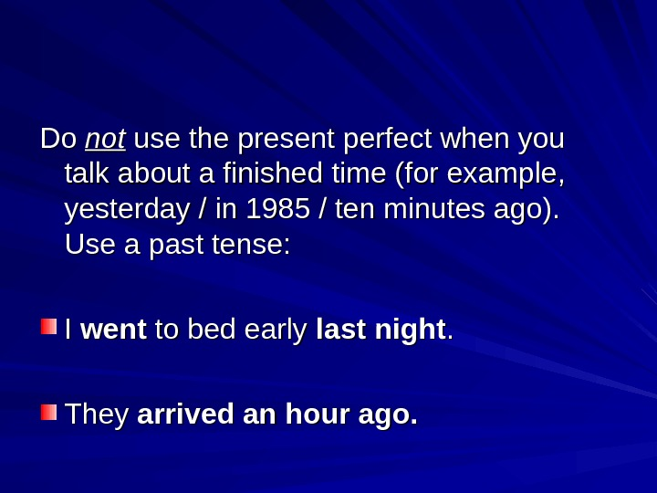 Do Do notnot use the present perfect when you talk about a finished time (for example,