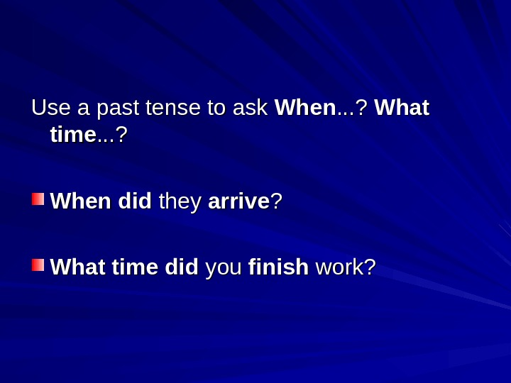 Use a past tense to ask When. . . ?  What time. . . ?