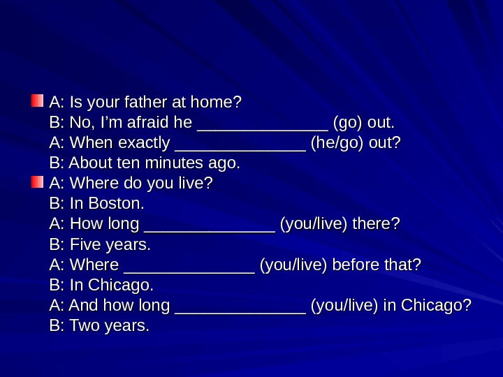 A: Is your father at home? B: No, I'm afraid he ______________ (go) out. A: When