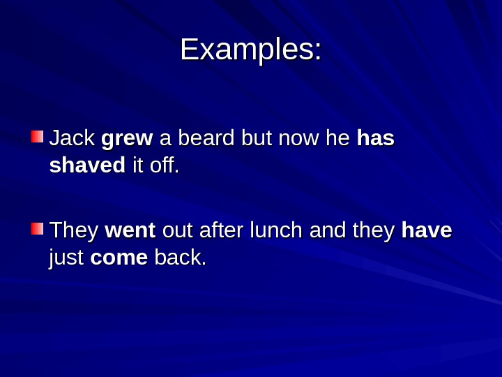 Examples: Jack grew a beard but now he has shaved it off.  They went out
