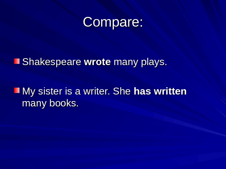 Compare: Shakespeare wrote many plays. My sister is a writer. She has written  many books.