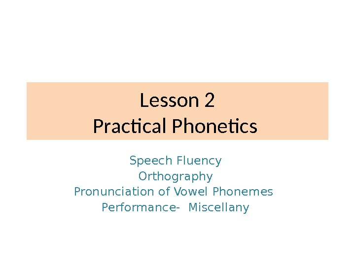 Lesson 2 Practical Phonetics Speech Fluency Orthography Pronunciation of Vowel Phonemes  Performance- Miscellany