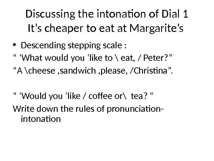 Discussing the intonation of Dial 1 It's cheaper to eat at Margarite's  • Descending stepping