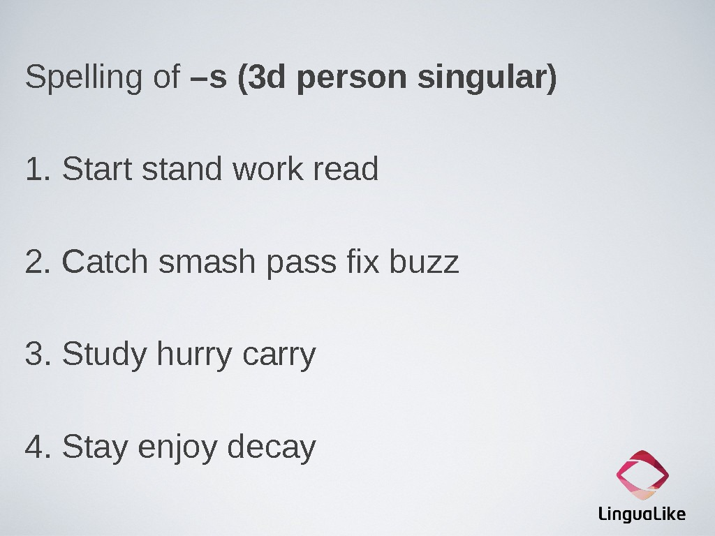 Spelling of –s (3 d person singular) 1. Start stand work read 2. Catch smash pass