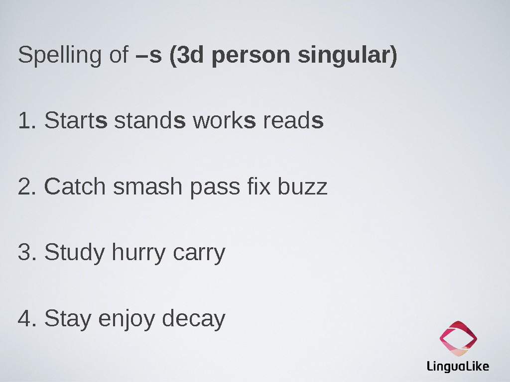 Spelling of –s (3 d person singular) 1. Start s stand s work s read s