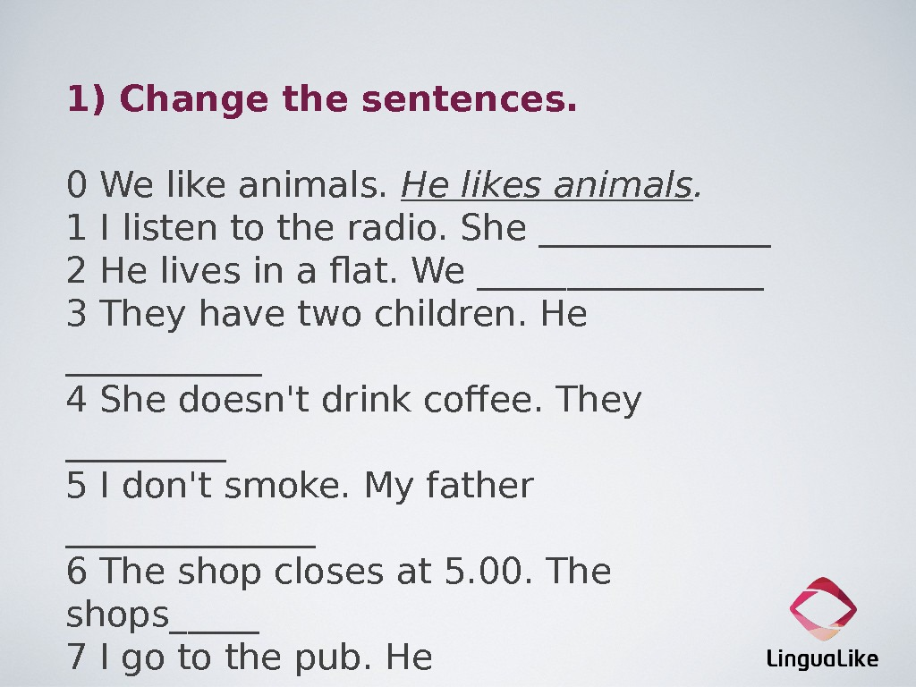 1) Change the sentences. 0 We like animals.  He likes animals. 1 I listen to