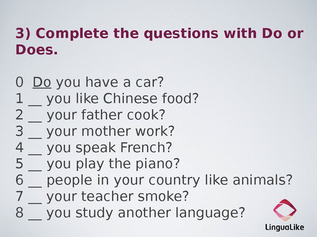 3) Complete the questions with Do or Does. 0  Do you have a car? 1