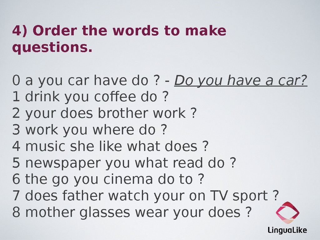 4) Order the words to make questions. 0 a you car have do ? - Do