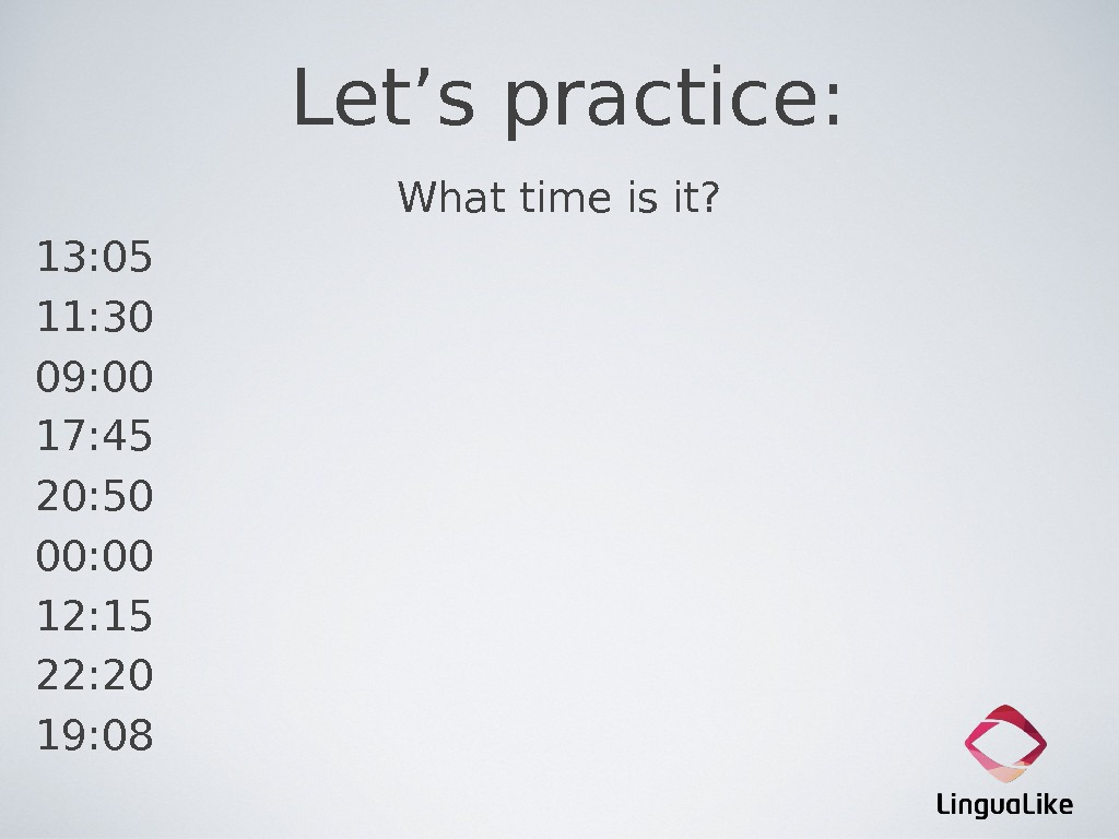 Let's practice: What time is it? 13: 05 11: 30 09: 00 17: 45 20: 50